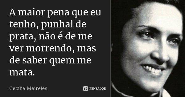 A maior pena que eu tenho, punhal de prata, não é de me ver morrendo, mas de saber quem me mata.... Frase de Cecília Meireles.