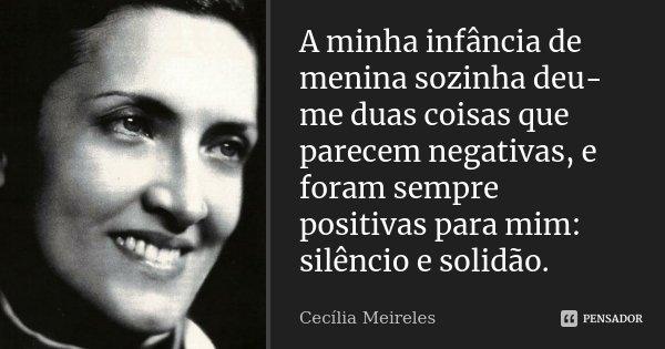 A minha infância de menina sozinha deu-me duas coisas que parecem negativas, e foram sempre positivas para mim: silêncio e solidão.... Frase de Cecília Meireles.