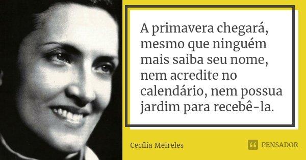 A primavera chegará, mesmo que ninguém mais saiba seu nome, nem acredite no calendário, nem possua jardim para recebê-la.... Frase de Cecília Meireles.