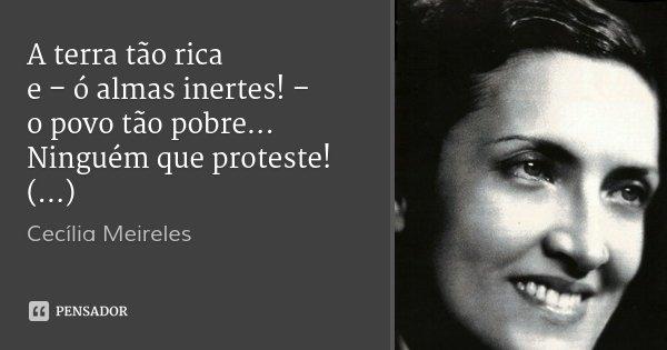 A terra tão rica e – ó almas inertes! – o povo tão pobre... Ninguém que proteste! (...)... Frase de Cecília Meireles.