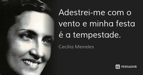 Adestrei-me com o vento e minha festa é a tempestade.... Frase de Cecília Meireles.