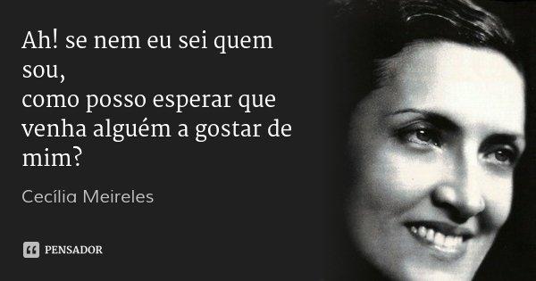 Ah! se nem eu sei quem sou, como posso esperar que venha alguém a gostar de mim?... Frase de Cecília Meireles.