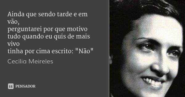 """Ainda que sendo tarde e em vão, perguntarei por que motivo tudo quando eu quis de mais vivo tinha por cima escrito: """"Não""""... Frase de Cecília Meireles."""