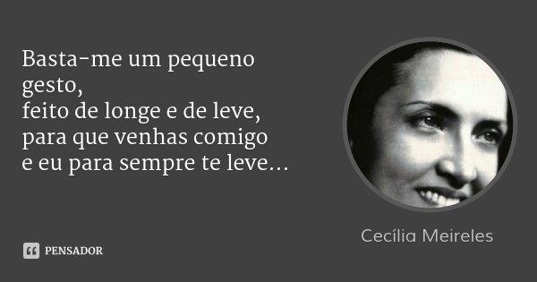 Basta-me um pequeno gesto, feito de longe e de leve, para que venhas comigo e eu para sempre te leve...... Frase de Cecília Meireles.