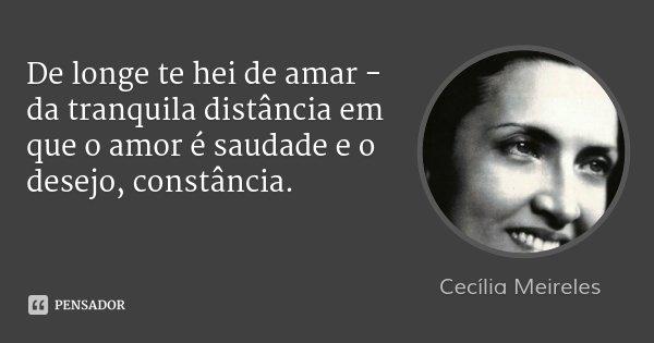De longe te hei de amar - da tranquila distância em que o amor é saudade e o desejo, constância.... Frase de Cecília Meireles.