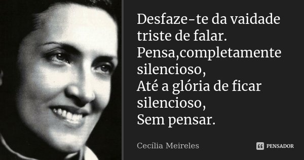 Desfaze-te da vaidade triste de falar. Pensa,completamente silencioso, Até a glória de ficar silencioso, Sem pensar.... Frase de Cecília Meireles.