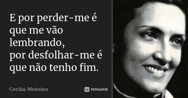 E por perder-me é que me vão lembrando, por desfolhar-me é que não tenho fim.... Frase de Cecília Meireles.