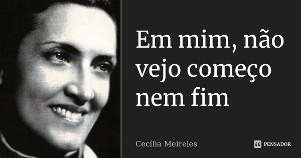 Em mim, não vejo começo nem fim... Frase de Cecília Meireles.