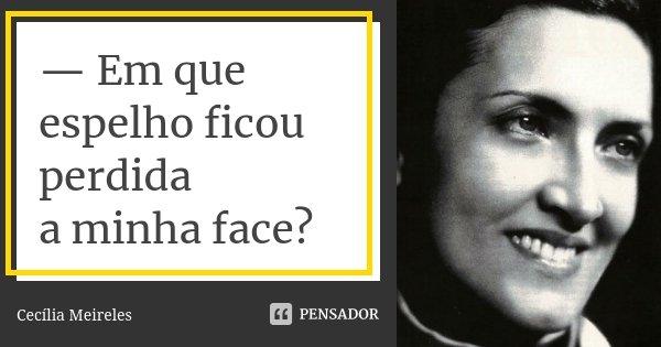 — Em que espelho ficou perdida a minha face?... Frase de Cecília Meireles.