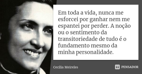 Em toda a vida, nunca me esforcei por ganhar nem me espantei por perder. A noção ou o sentimento da transitoriedade de tudo é o fundamento mesmo da minha person... Frase de Cecília Meireles.