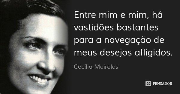 Entre mim e mim, há vastidões bastantes para a navegação de meus desejos afligidos.... Frase de Cecília Meireles.