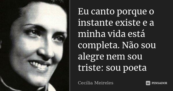 Eu canto porque o instante existe e a minha vida está completa.Não sou alegre nem sou triste:sou poeta... Frase de Cecília Meireles.