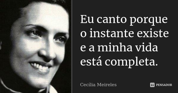 Eu canto porque o instante existe e a minha vida está completa.... Frase de Cecília Meireles.