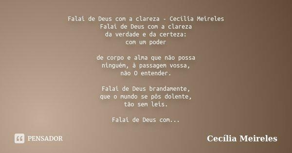 Falai de Deus com a clareza - Cecília Meireles Falai de Deus com a clareza da verdade e da certeza: com um poder de corpo e alma que não possa ninguém, à passag... Frase de Cecilia Meireles.