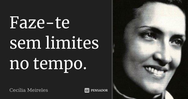 Faze-te sem limites no tempo.... Frase de Cecília Meireles.