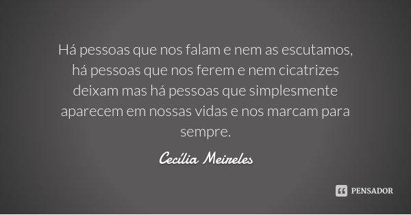 Há pessoas que nos falam e nem as escutamos, há pessoas que nos ferem e nem cicatrizes deixam mas há pessoas que simplesmente aparecem em nossas vidas e nos mar... Frase de Cecília Meireles.