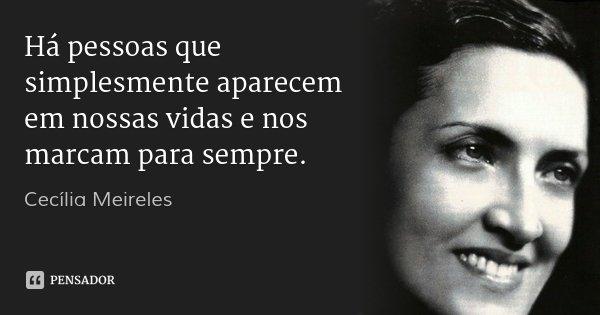 Há pessoas que simplesmente aparecem em nossas vidas e nos marcam para sempre.... Frase de Cecília Meireles.