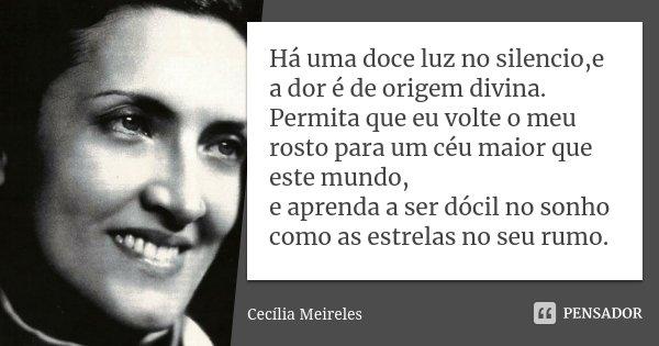 Há uma doce luz no silencio,e a dor é de origem divina. Permita que eu volte o meu rosto para um céu maior que este mundo, e aprenda a ser dócil no sonho como a... Frase de Cecilia Meireles.