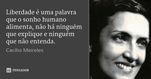 Liberdade é uma palavra que o sonho humano alimenta, não há ninguém que explique e ninguém que não entenda.... Frase de Cecília Meireles.