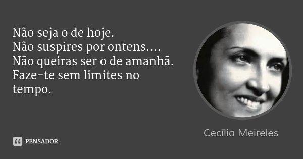 Não seja o de hoje. Não suspires por ontens.... Não queiras ser o de amanhã. Faze-te sem limites no tempo.... Frase de Cecília Meireles.