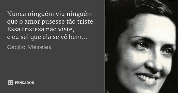 Nunca ninguém viu ninguém que o amor pusesse tão triste. Essa tristeza não viste, e eu sei que ela se vê bem...... Frase de Cecília Meireles.