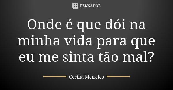 Onde é que dói na minha vida para que eu me sinta tão mal?... Frase de Cecília Meireles.