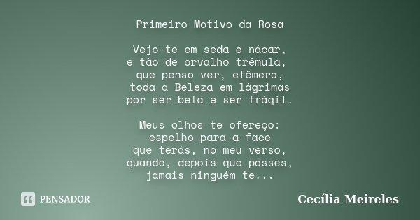 Primeiro Motivo da Rosa Vejo-te em seda e nácar, e tão de orvalho trêmula, que penso ver, efêmera, toda a Beleza em lágrimas por ser bela e ser frágil. Meus olh... Frase de Cecília Meireles.