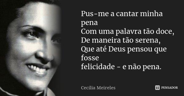 Pus-me a cantar minha pena Com uma palavra tão doce, De maneira tão serena, Que até Deus pensou que fosse felicidade - e não pena.... Frase de Cecília Meireles.