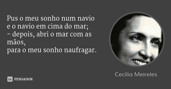Pus o meu sonho num navio e o navio em cima do mar; - depois, abri o mar com as mãos, para o meu sonho naufragar.... Frase de Cecília Meireles.