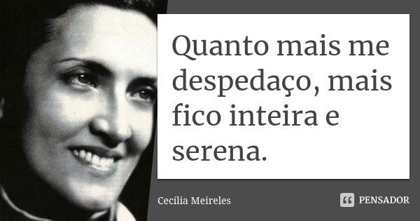 Quanto mais me despedaço, mais fico inteira e serena.... Frase de Cecília Meireles.