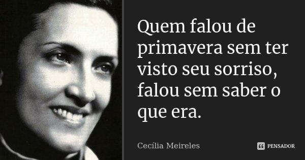Quem falou de primavera sem ter visto seu sorriso, falou sem saber o que era.... Frase de Cecília Meireles..