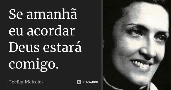 Se amanhã eu acordar Deus estará comigo.... Frase de Cecília Meireles.