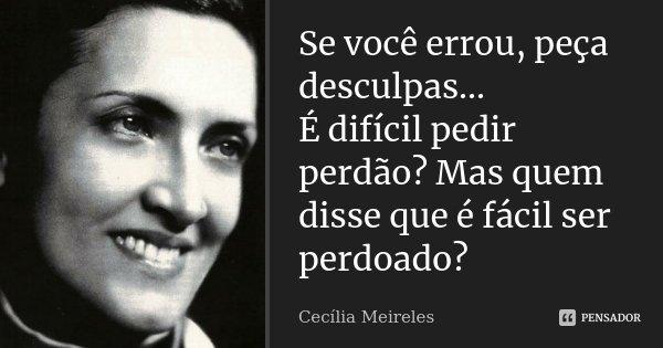 Se você errou, peça desculpas... É difícil pedir perdão? Mas quem disse que é fácil ser perdoado?... Frase de Cecília Meireles.