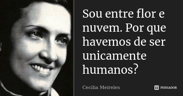Sou entre flor e nuvem. Por que havemos de ser unicamente humanos?... Frase de Cecília Meireles.