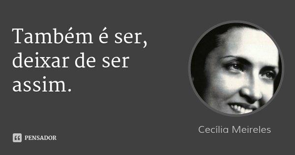 Também é ser, deixar de ser assim.... Frase de Cecília Meireles.