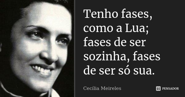 Tenho fases, como a Lua; fases de ser sozinha, fases de ser só sua.... Frase de Cecília Meireles.