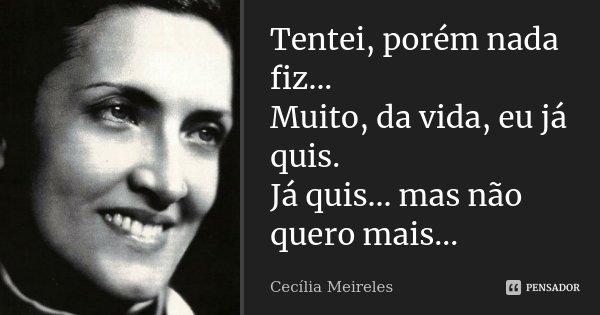 Tentei, porém nada fiz... Muito, da vida, eu já quis. Já quis... mas não quero mais...... Frase de Cecília Meireles.
