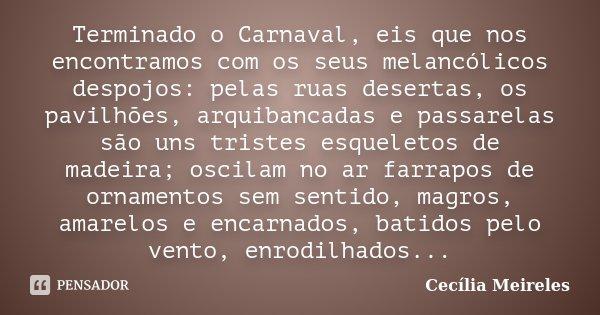 Terminado o Carnaval, eis que nos encontramos com os seus melancólicos despojos: pelas ruas desertas, os pavilhões, arquibancadas e passarelas são uns tristes e... Frase de Cecília Meireles.