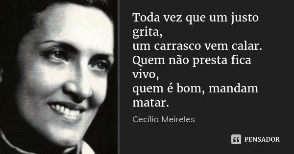 Toda vez que um justo grita, um carrasco vem calar. Quem não presta fica vivo, quem é bom, mandam matar.... Frase de Cecília Meireles.