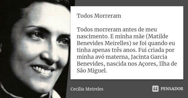 Todos Morreram Todos morreram antes de meu nascimento. E minha mãe (Matilde Benevides Meirelles) se foi quando eu tinha apenas três anos. Fui criada por minha a... Frase de cecilia meireles.