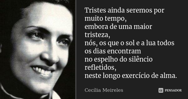 Tristes ainda seremos por muito tempo, embora de uma maior tristeza, nós, os que o sol e a lua todos os dias encontram no espelho do silêncio refletidos, neste ... Frase de Cecília Meireles.