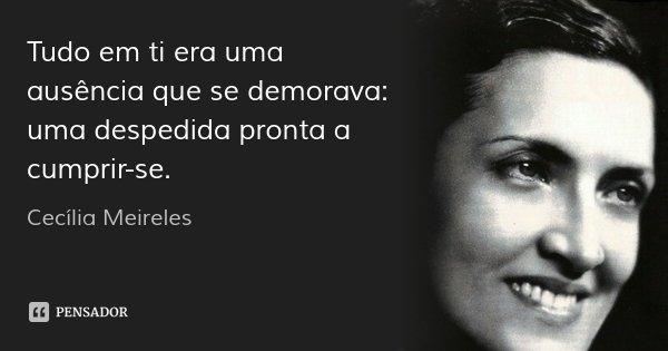 Tudo em ti era uma ausência que se demorava: uma despedida pronta a cumprir-se.... Frase de Cecilia Meireles.