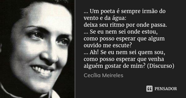 ... Um poeta é sempre irmão do vento e da água: deixa seu ritmo por onde passa. ... Se eu nem sei onde estou, como posso esperar que algum ouvido me escute? ...... Frase de Cecília Meireles.