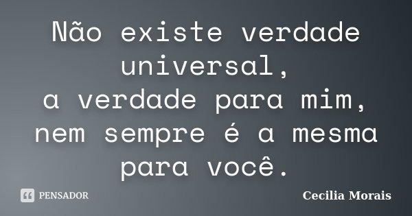 Não existe verdade universal, a verdade para mim, nem sempre é a mesma para você.... Frase de Cecilia Morais.