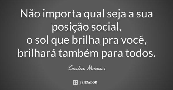Não importa qual seja a sua posição social, o sol que brilha pra você, brilhará também para todos.... Frase de Cecilia Morais.