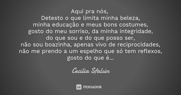 Aqui pra nós, Detesto o que limita minha beleza, minha educação e meus bons costumes, gosto do meu sorriso, da minha integridade, do que sou e do que posso ser,... Frase de Cecilia sfalsin.