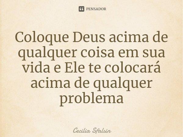 Frase Deus Acima De Tudo: Coloque Deus Acima De Qualquer Coisa Em... Cecilia Sfalsin