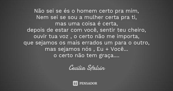 Não sei se és o homem certo pra mim, Nem sei se sou a mulher certa pra ti, mas uma coisa é certa, depois de estar com você, sentir teu cheiro, ouvir tua voz , o... Frase de Cecilia sfalsin.