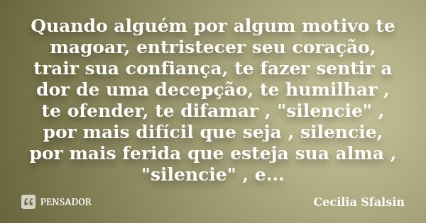 Quando alguém por algum motivo te magoar, entristecer seu coração, trair sua confiança, te fazer sentir a dor de uma decepção, te humilhar , te ofender, te difa... Frase de Cecilia Sfalsin.