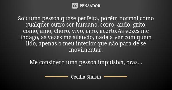 Sou uma pessoa quase perfeita, porém normal como qualquer outro ser humano, corro, ando, grito, como, amo, choro, vivo, erro, acerto.As vezes me indago, as veze... Frase de Cecilia sfalsin.